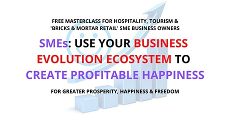 SMEs: use your BUSINESS EVOLUTION ECOSYSTEM to CREATE PROFITABLE HAPPINESS tickets