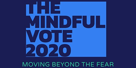THE MINDFUL VOTE 2020 : Moving Beyond Fear  - A VIRTUAL MINDFULNESS SUMMIT tickets