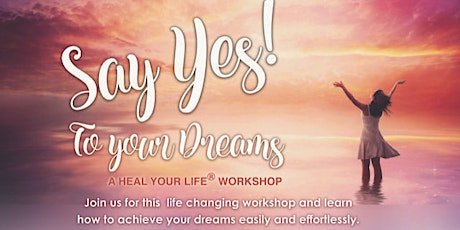 Say Yes to Your Dreams : Heal Your Life Workshop tickets