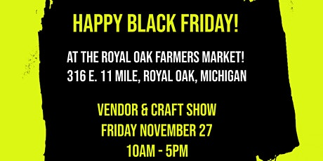 Happy Black Friday Vendor & Craft Show at the Royal Oak Farmers Market! tickets