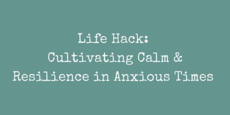Life Hack: Cultivating Calm and Resilience in Anxious Times tickets