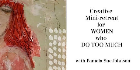 Creative Mini-Retreat for Women Who Do  Too Much with Pamela Sue Johnson tickets