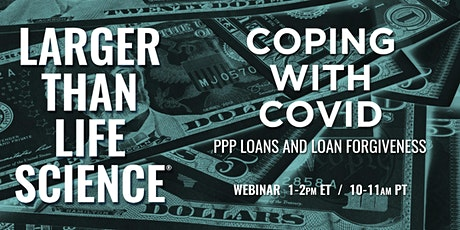 LARGER THAN LIFE SCIENCE | Coping with Covid: PPP Loans & Loan Forgiveness tickets