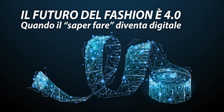 "IL FUTURO DEL FASHION È 4.0 Quando il ""saper fare"" diventa digitale tickets"