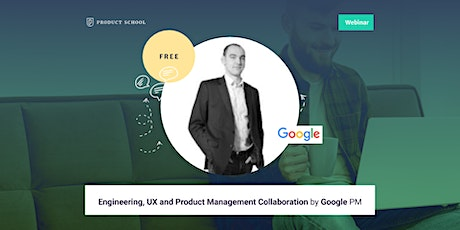Webinar: Engineering, UX and Product Management Collaboration by Google PM tickets