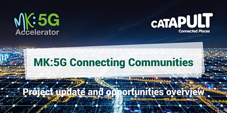 MK:5G Connecting Communities - project update and opportunities overview tickets