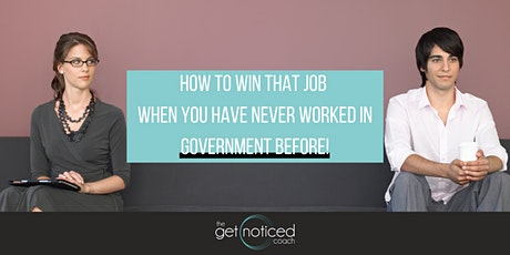 HOW TO WIN THAT JOB WHEN YOU HAVE NEVER WORKED IN GOVERNMENT BEFORE tickets