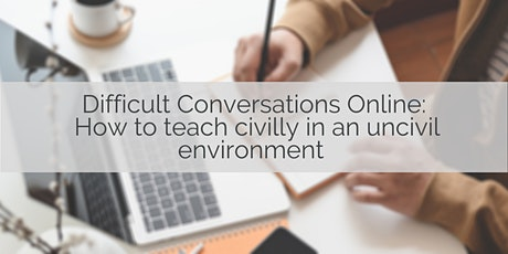 Difficult Conversations Online: Teaching civilly in uncivil environments tickets