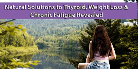 Natural Solutions to Thyroid, Weight Loss & Chronic Fatigue Revealed tickets