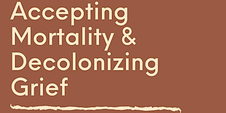 Accepting Mortality and Decolonizing Grief tickets
