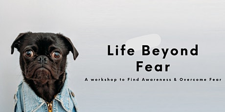 Life Beyond Fear: A Workshop to Find Awareness & Overcome Fear tickets