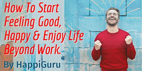 How To Start Feeling Good, Happy And Enjoy Life Beyond Work tickets