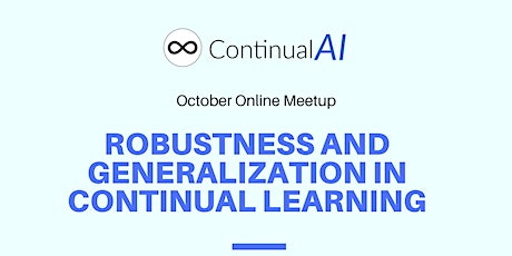"""ContinualAI Meetup: """"Robustness and Generalization in Continual Learning"""" tickets"""