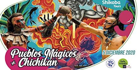 Pueblos mágicos + Chichikan entradas