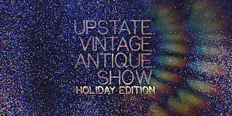 UPSTATE.VINTAGE.ANTIQUE SHOW | HOLIDAY EDITION tickets