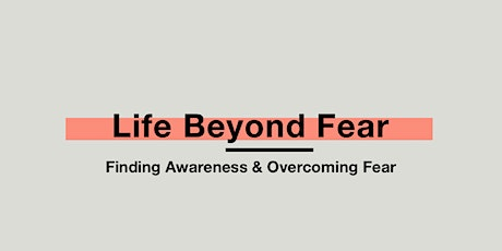 Life Beyond Fear: A Workshop to Find Awareness & Overcome Fear (2nd date) tickets