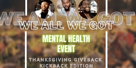 "#WEALLWEGOT MENTAL HEALTH EVENT ""THANKSGIVING GIVEBACK/KICKBACK"" tickets"
