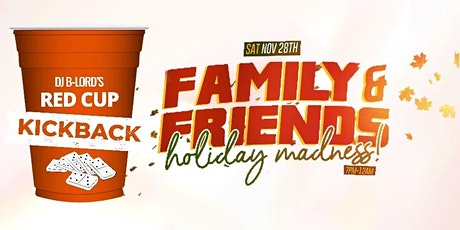 RED CUP KICKBACK - FAMILY & FRIENDS! HOLIDAY MADNESS! tickets