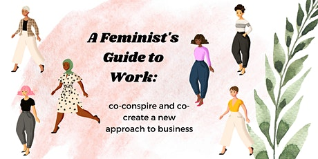 A FEMINIST'S GUIDE TO WORK: co-conspire and co-create a new approach to biz tickets