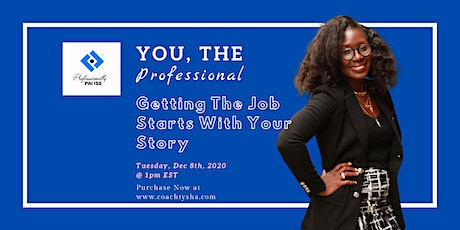 You, The Professional- Getting The Job Starts With Your Story tickets