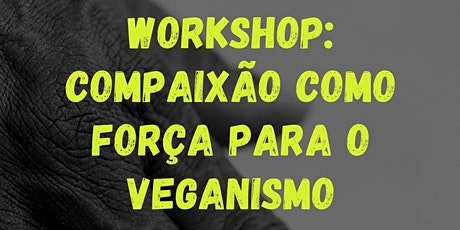 WORKSHOP: COMPAIXÃO COMO FORÇA PARA O VEGANISMO ingressos