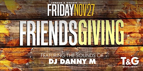 Friends Giving Friday at Tongue and Groove with DJ DANNY M tickets