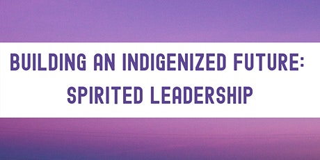 Building an Indigenized Future: Spirited Leadership tickets
