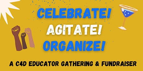 Celebrate! Agitate! Organize! A C4D Educator Gathering & Fundraiser tickets