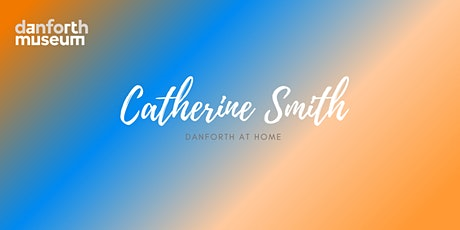 Danforth From Home: Virtual Artist Talk with Catherine Smith tickets