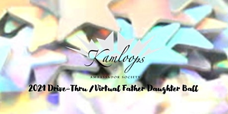Kamloops Ambassador Society 2021 Drive Thru/Virtual Father Daughter Ball tickets