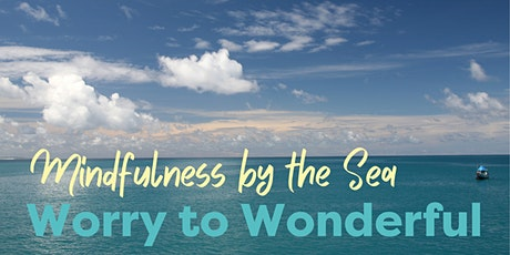 Worry to Wonderful:   Clarity out of the chaos using Mindfulness by the Sea tickets