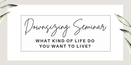 What Kind Of Life Do You Want To Live: Downsizing Seminar tickets