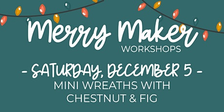 Merry Maker Workshop  - Mini Wreaths with Chestnut & Fig tickets