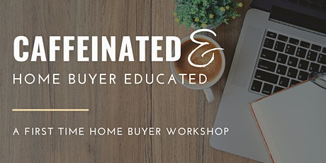 Caffeinated & Home Buyer Educated | A First Time Home Buyer Workshop tickets