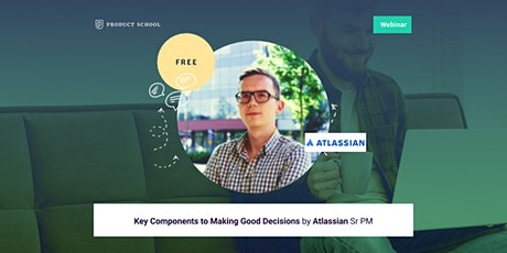 Webinar: Key Components to Making Good Decisions by Atlassian Sr PM tickets