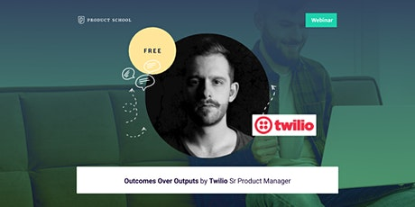 Webinar: Outcomes Over Outputs by Twilio Sr Product Manager tickets