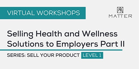 MATTER Workshop: Selling Health and Wellness Solutions to Employers Part II tickets