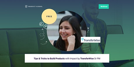 Webinar: Tips & Tricks to Build Products with Impact by TransferWise Sr PM tickets
