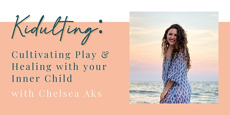 Kidulting: Cultivating Play & Healing with your Inner Child w/Chelsea Aks tickets