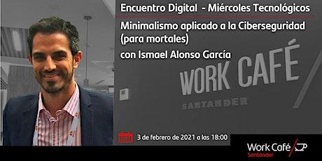 Minimalismo aplicado a la Ciberseguridad (para mortales) con Ismael Alonso entradas