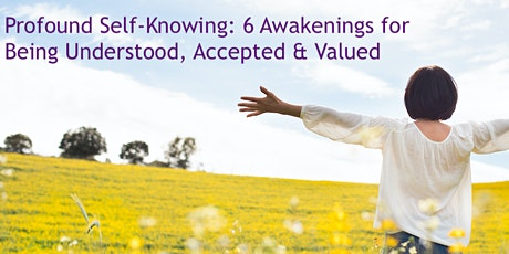 Profound Self-Knowing: 6 Awakenings for Being Understood, Accepted & Valued tickets