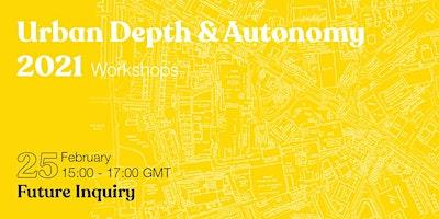Autonomy & Urban Depth Workshops : Future Inquiry