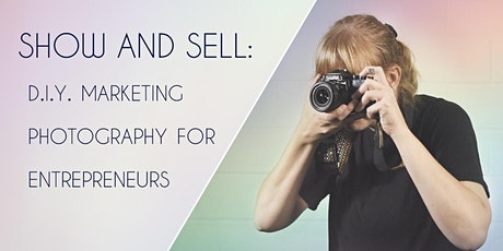 Show and Sell: DIY Marketing Photography for Entrepreneurs tickets