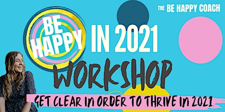 Be Happy in 2021 Workshop - get clear in order to thrive tickets