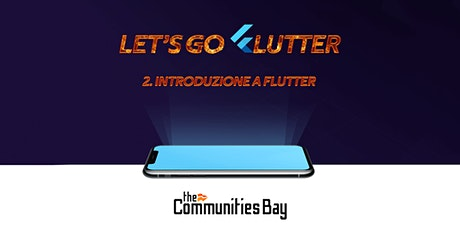Let's Go Flutter #2: Introduzione a Flutter – Corso online free #TheCmmBay tickets