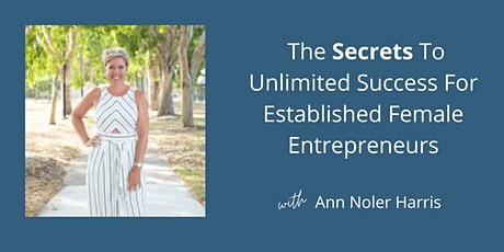 The Secrets to Unlimited Success For Established Female Entrepreneurs tickets
