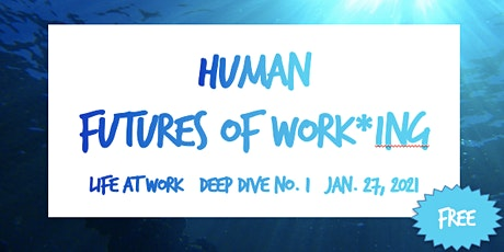 HUMAN Futures of Work*ing ~ Life at Work ~ Deep Dive No. 1 tickets