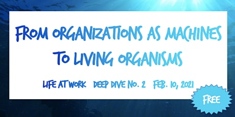 From Organizations as Machines to Living Organisms ~ Deep Dive No. 2 tickets