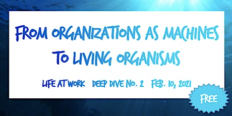 From Organizations as Machines to Living Organisms ~ Deep Dive No. 2 ~ 2021 tickets