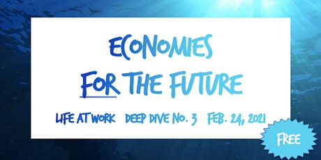 Economies FOR the Future  ~ Life at Work ~ Deep Dive No. 3 tickets